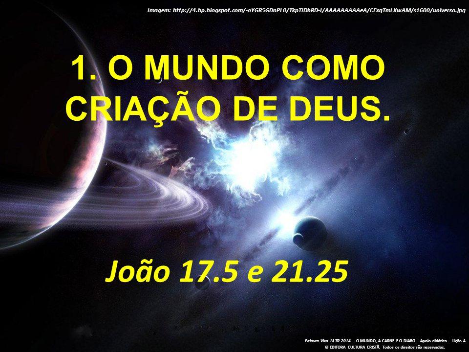 1. O mundo como criação de Deus. João 17.5 e 21.25