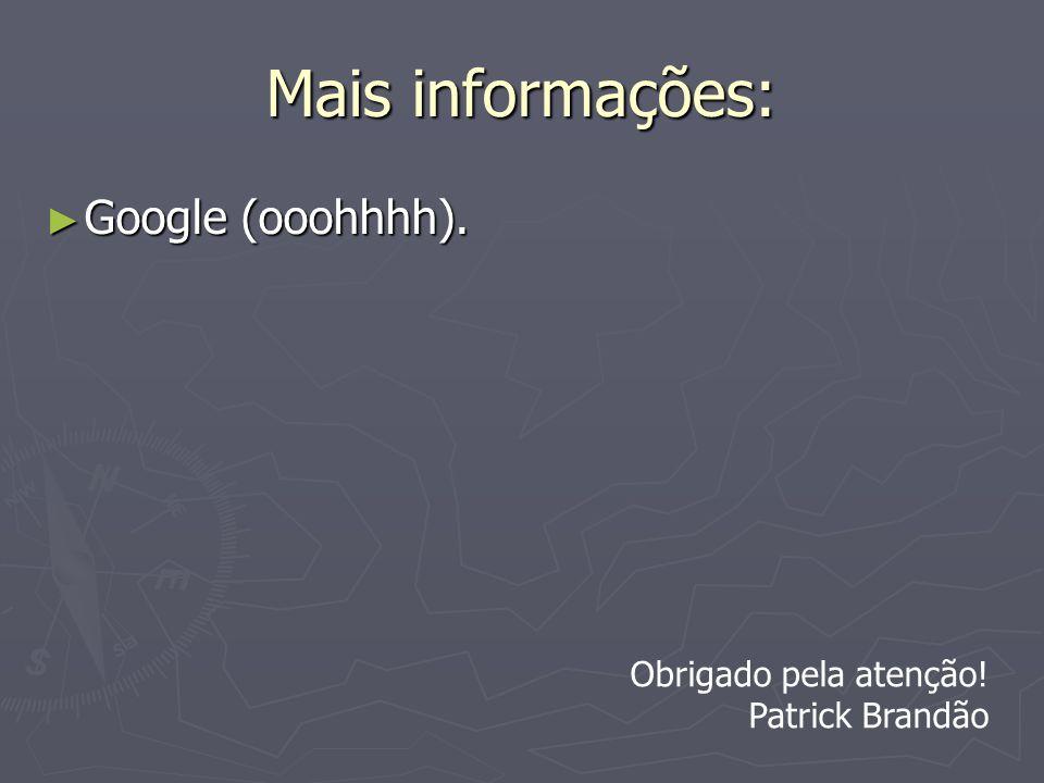 Mais informações: Google (ooohhhh). Obrigado pela atenção!