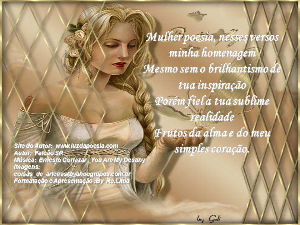 Mulher poesia, nesses versos minha homenagem Mesmo sem o brilhantismo de tua inspiração Porém fiel a tua sublime realidade Frutos da alma e do meu simples coração.