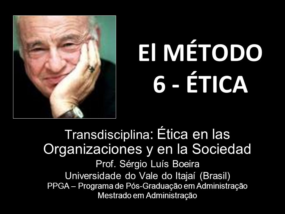 El MÉTODO 6 - ÉTICA Transdisciplina: Ética en las Organizaciones y en la Sociedad. Prof. Sérgio Luís Boeira.