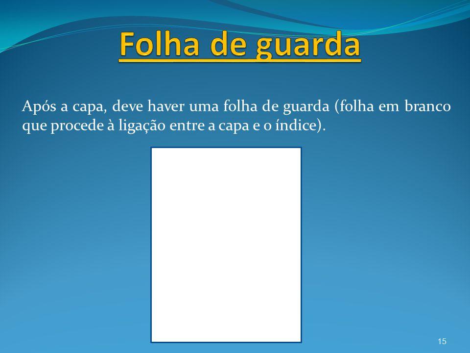 Folha de guarda Após a capa, deve haver uma folha de guarda (folha em branco que procede à ligação entre a capa e o índice).