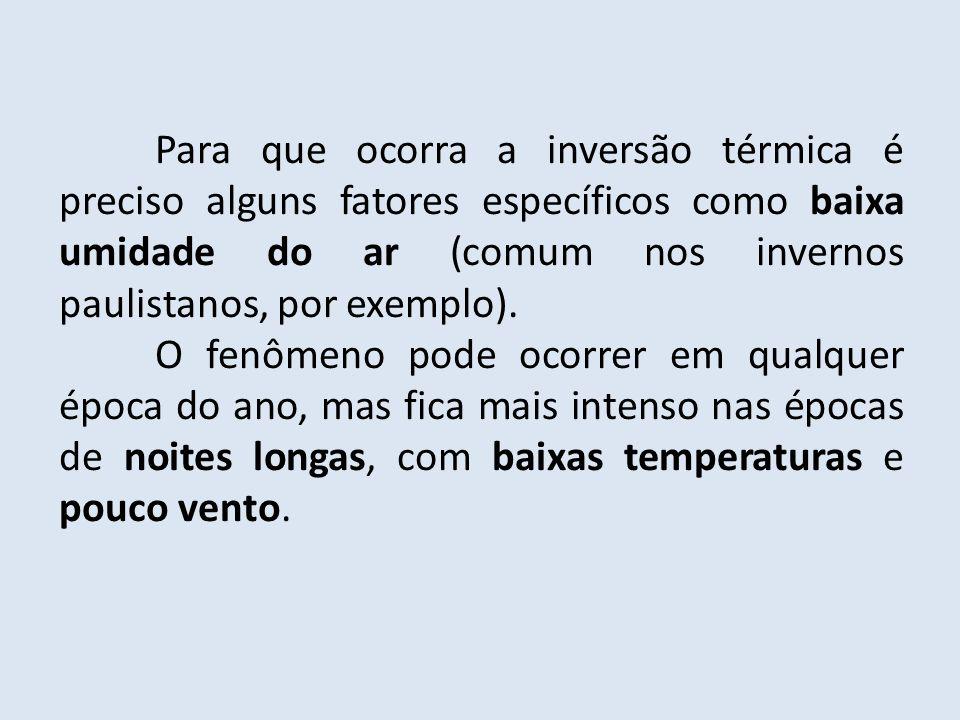 Para que ocorra a inversão térmica é preciso alguns fatores específicos como baixa umidade do ar (comum nos invernos paulistanos, por exemplo).