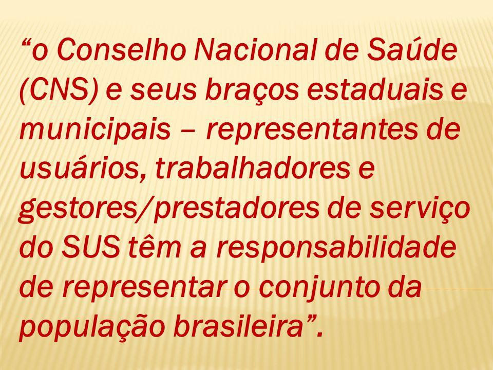 o Conselho Nacional de Saúde (CNS) e seus braços estaduais e municipais – representantes de usuários, trabalhadores e gestores/prestadores de serviço do SUS têm a responsabilidade de representar o conjunto da população brasileira .