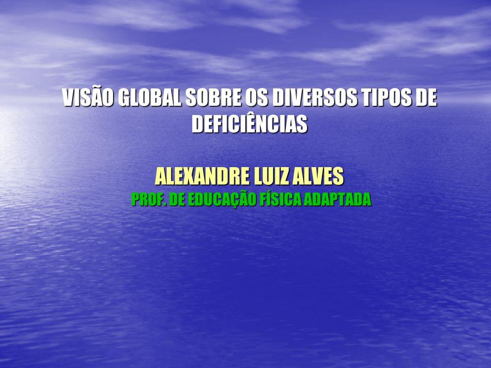 VISÃO GLOBAL SOBRE OS DIVERSOS TIPOS DE DEFICIÊNCIAS ALEXANDRE LUIZ ALVES PROF.