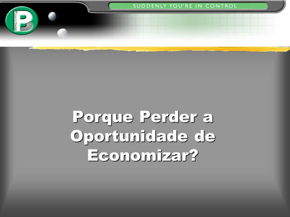 Porque Perder a Oportunidade de Economizar