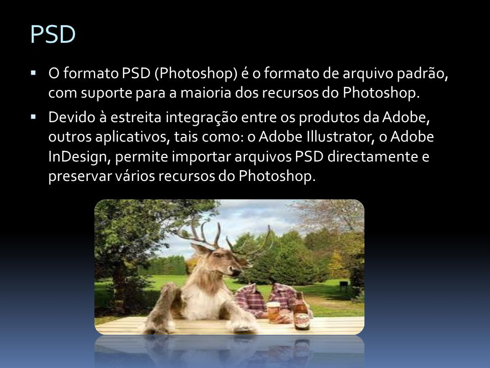 PSD O formato PSD (Photoshop) é o formato de arquivo padrão, com suporte para a maioria dos recursos do Photoshop.