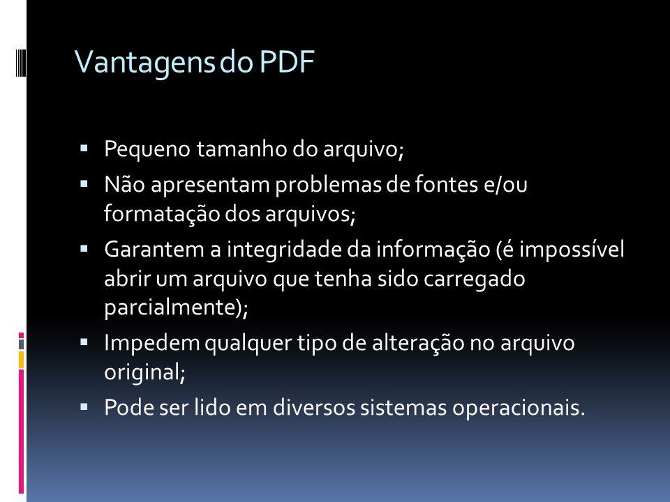 Vantagens do PDF Pequeno tamanho do arquivo;