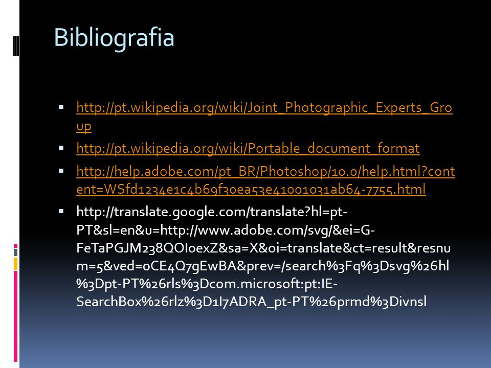 Bibliografia http://pt.wikipedia.org/wiki/Joint_Photographic_Experts_Gro up. http://pt.wikipedia.org/wiki/Portable_document_format.