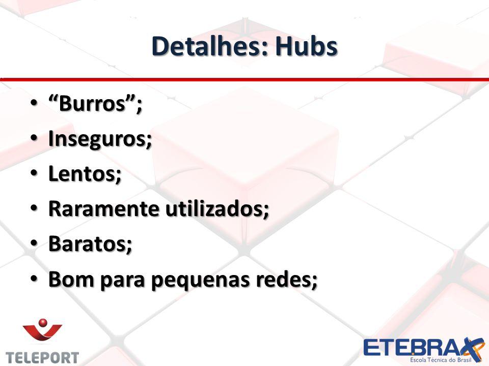 Detalhes: Hubs Burros ; Inseguros; Lentos; Raramente utilizados;