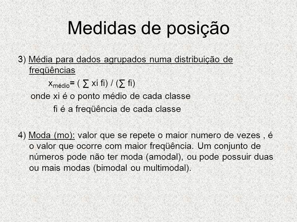 Medidas de posição 3) Média para dados agrupados numa distribuição de freqüências. xmédio= ( ∑ xi fi) / (∑ fi)