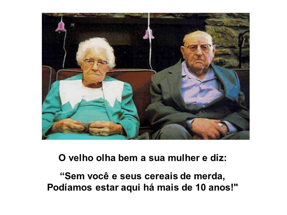 O velho olha bem a sua mulher e diz: