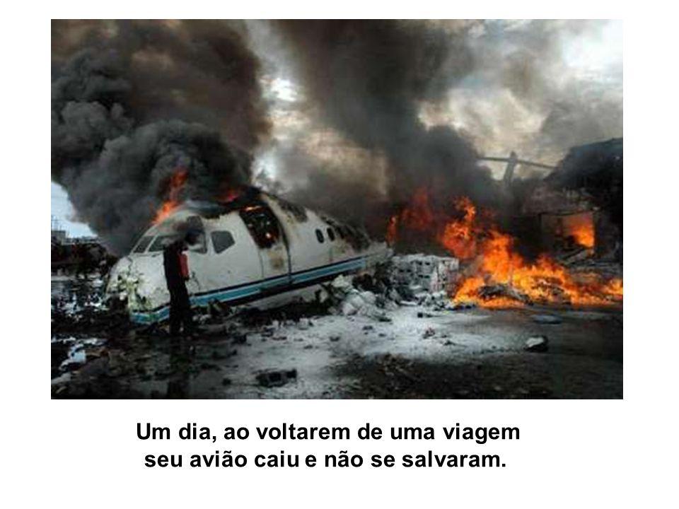 Um dia, ao voltarem de uma viagem seu avião caiu e não se salvaram.