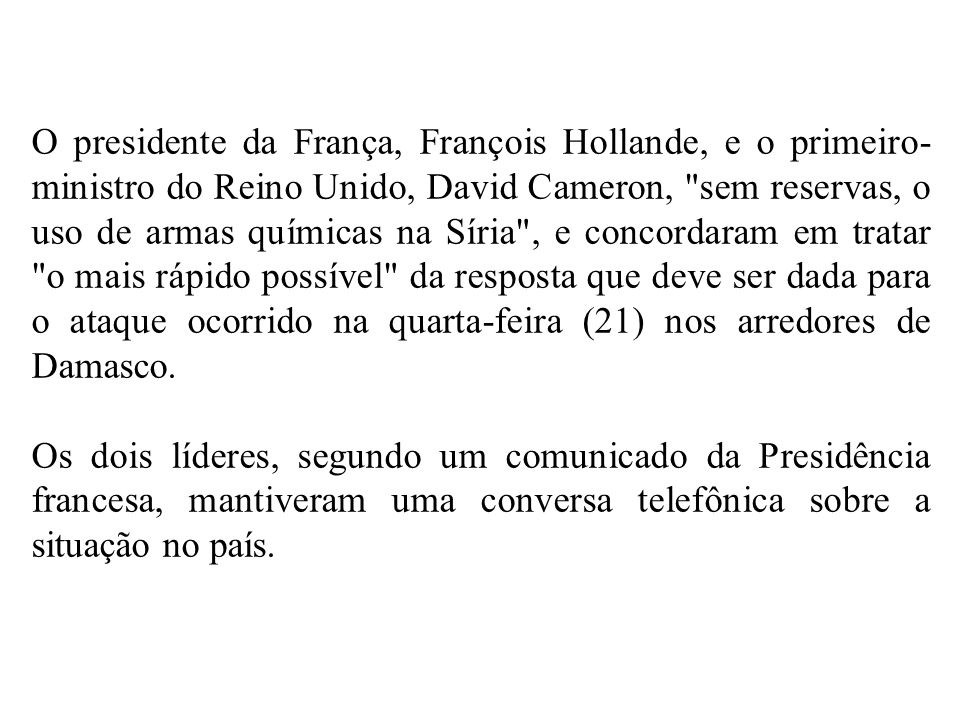 O presidente da França, François Hollande, e o primeiro-ministro do Reino Unido, David Cameron, sem reservas, o uso de armas químicas na Síria , e concordaram em tratar o mais rápido possível da resposta que deve ser dada para o ataque ocorrido na quarta-feira (21) nos arredores de Damasco.