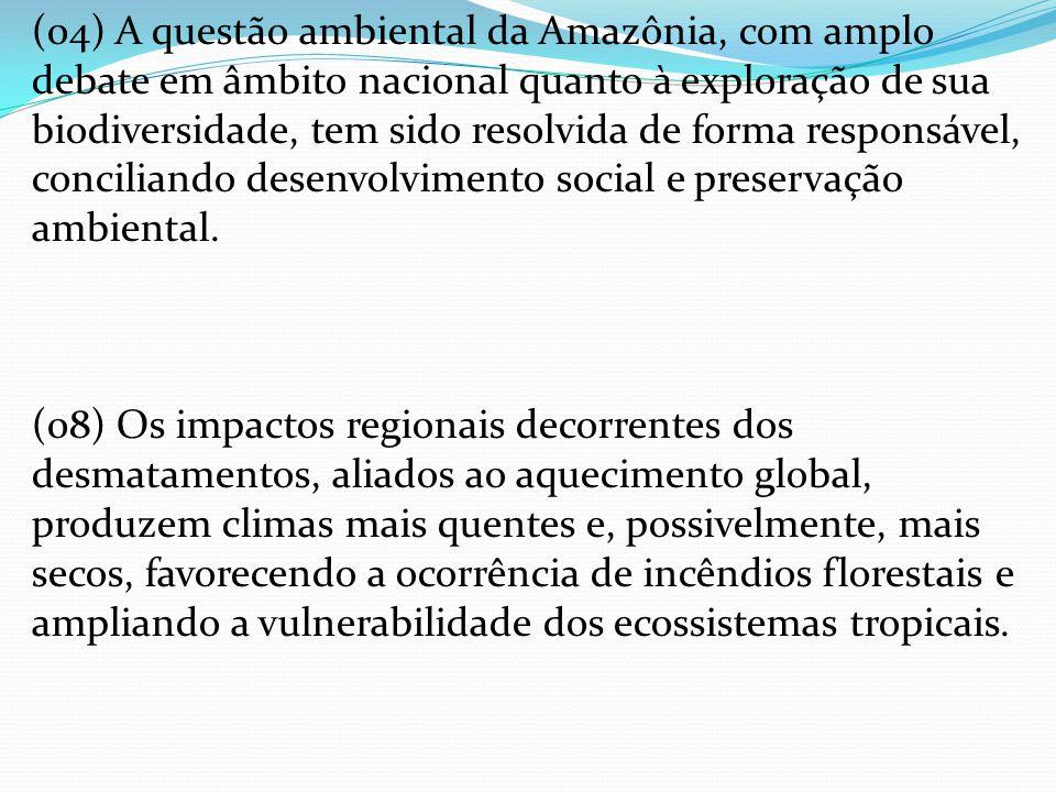 (04) A questão ambiental da Amazônia, com amplo debate em âmbito nacional quanto à exploração de sua biodiversidade, tem sido resolvida de forma responsável, conciliando desenvolvimento social e preservação ambiental.
