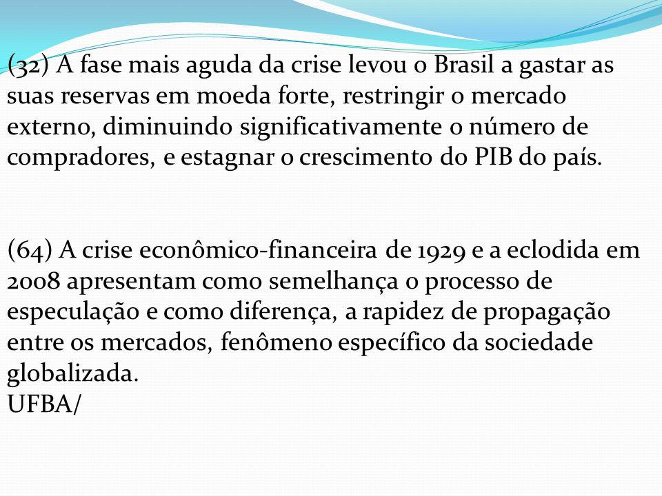 (32) A fase mais aguda da crise levou o Brasil a gastar as suas reservas em moeda forte, restringir o mercado externo, diminuindo significativamente o número de compradores, e estagnar o crescimento do PIB do país.