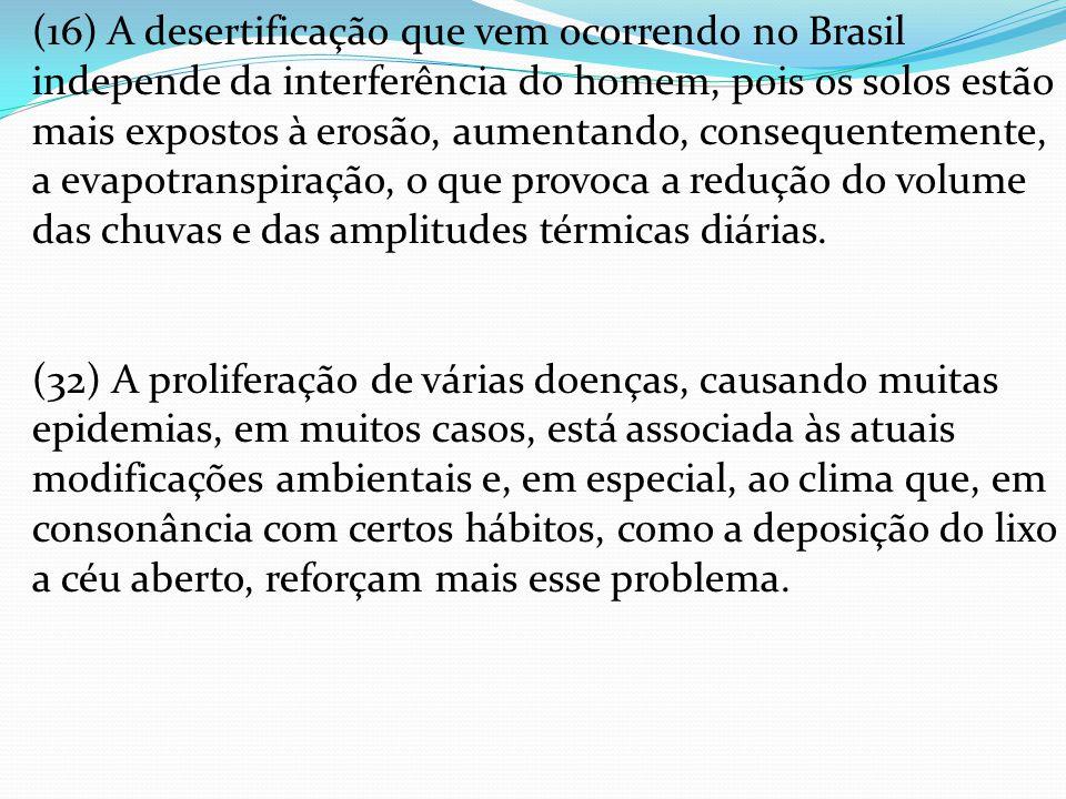 (16) A desertificação que vem ocorrendo no Brasil independe da interferência do homem, pois os solos estão mais expostos à erosão, aumentando, consequentemente, a evapotranspiração, o que provoca a redução do volume das chuvas e das amplitudes térmicas diárias.