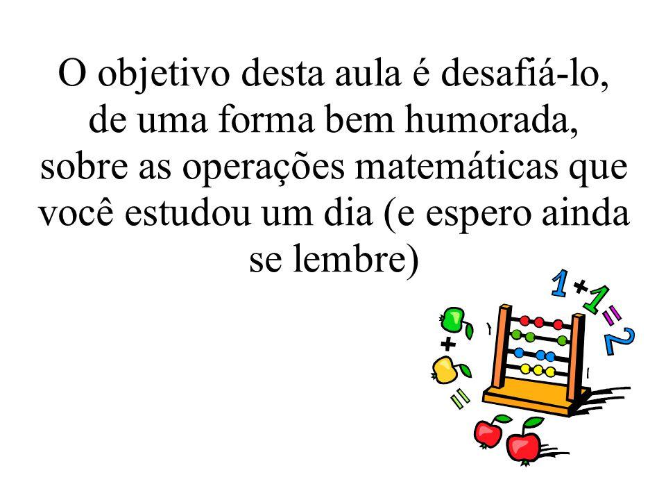O objetivo desta aula é desafiá-lo, de uma forma bem humorada, sobre as operações matemáticas que você estudou um dia (e espero ainda se lembre)