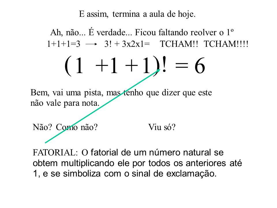 1 1 1 = 6 ( )! + + E assim, termina a aula de hoje.