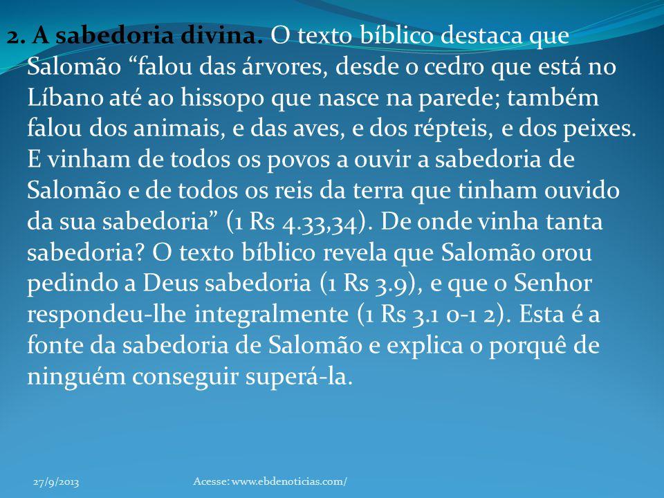 2. A sabedoria divina. O texto bíblico destaca que Salomão falou das árvores, desde o cedro que está no Líbano até ao hissopo que nasce na parede; também falou dos animais, e das aves, e dos répteis, e dos peixes. E vinham de todos os povos a ouvir a sabedoria de Salomão e de todos os reis da terra que tinham ouvido da sua sabedoria (1 Rs 4.33,34). De onde vinha tanta sabedoria O texto bíblico revela que Salomão orou pedindo a Deus sabedoria (1 Rs 3.9), e que o Senhor respondeu-lhe integralmente (1 Rs 3.1 0-1 2). Esta é a fonte da sabedoria de Salomão e explica o porquê de ninguém conseguir superá-la.