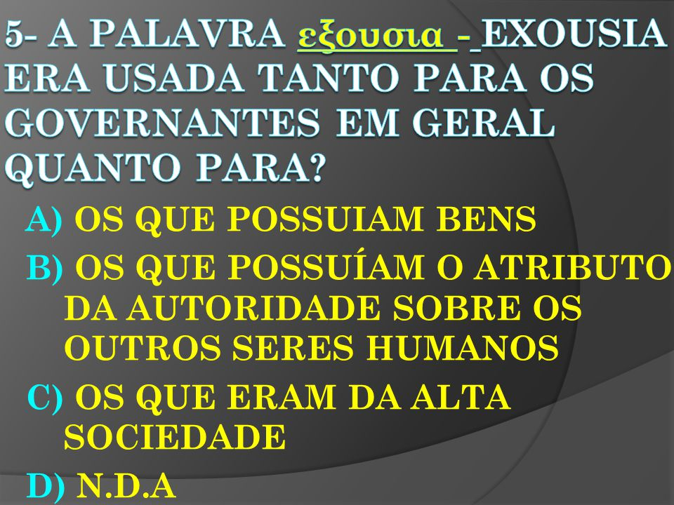 5- A Palavra εξουσια - exousia era usada tanto para os governantes em geral quanto para