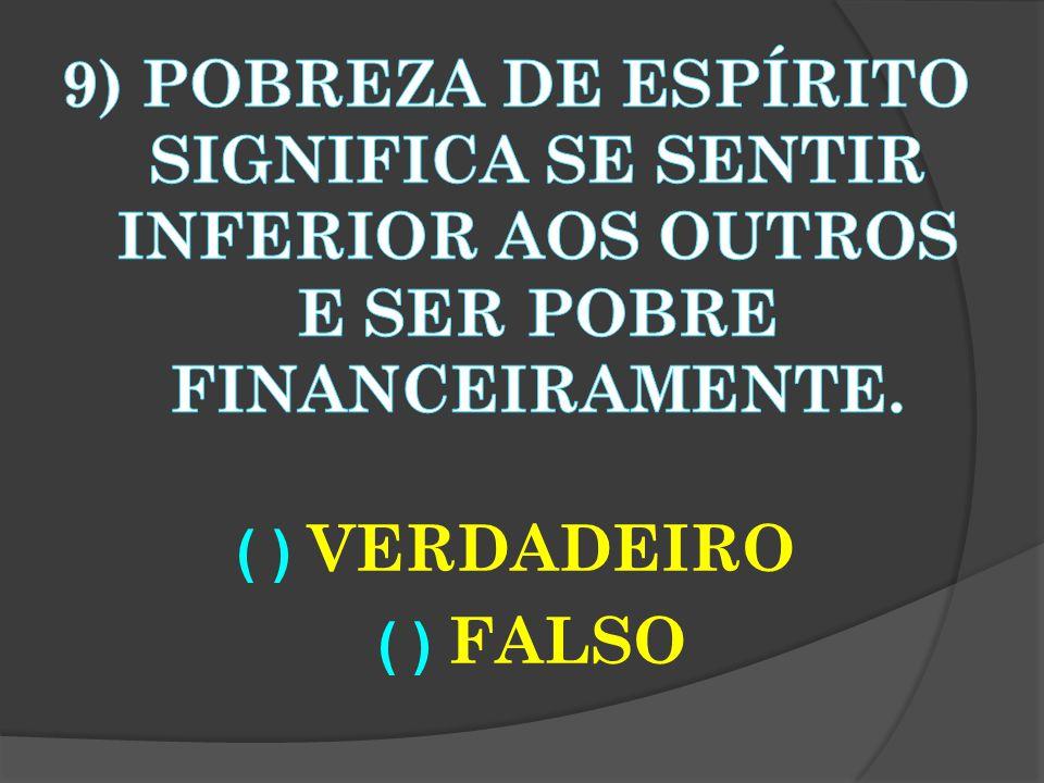9) POBREZA DE ESPÍRITO SIGNIFICA SE SENTIR INFERIOR AOS OUTROS E SER POBRE FINANCEIRAMENTE.