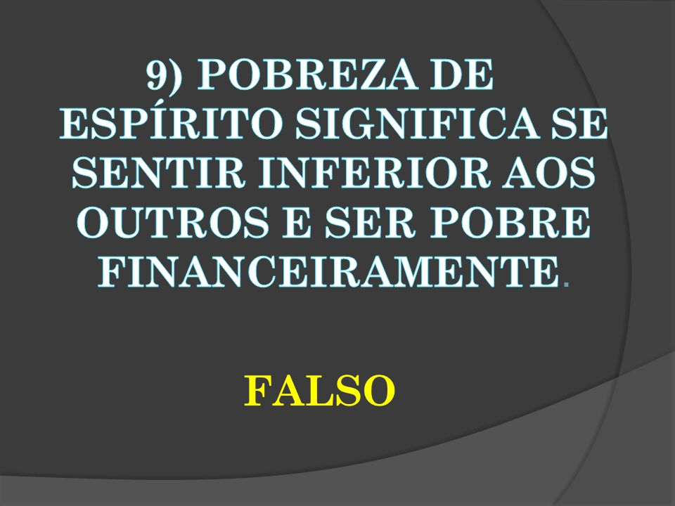 9) POBREZA DE ESPÍRITO SIGNIFICA SE SENTIR INFERIOR AOS OUTROS E SER POBRE FINANCEIRAMENTE. FALSO