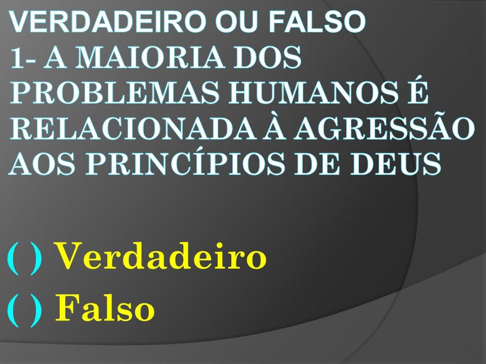 Verdadeiro ou falso 1- a maioria dos problemas humanos é relacionada à agressão aos princípios de Deus