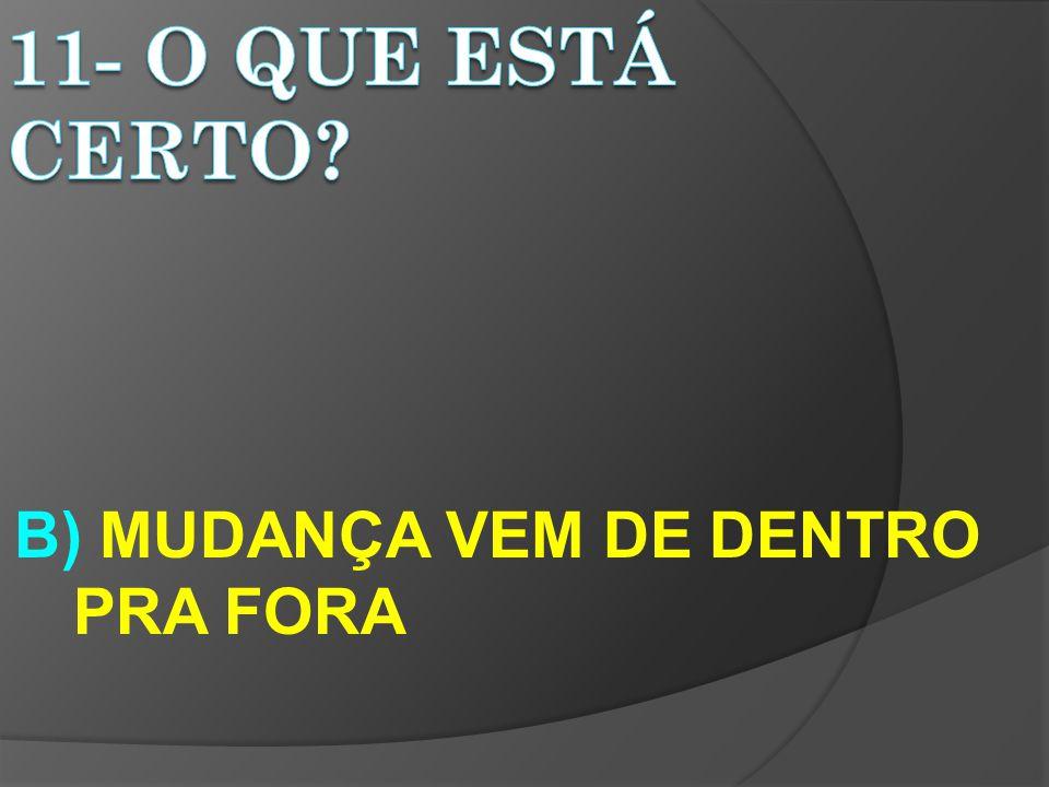 B) MUDANÇA VEM DE DENTRO PRA FORA