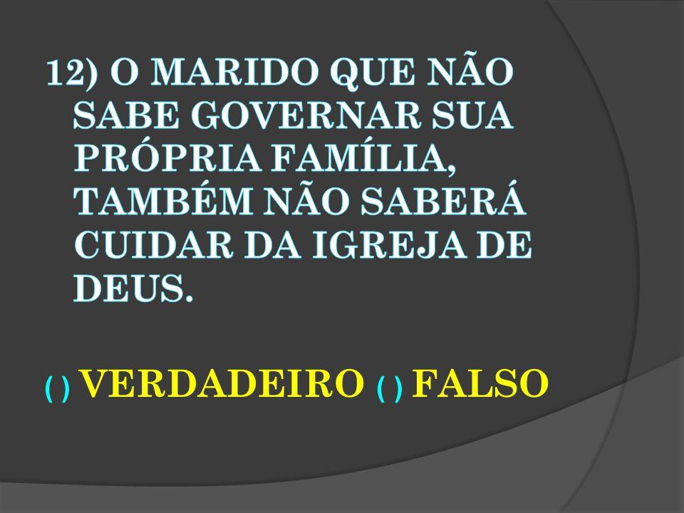 12) O marido que não sabe governar sua própria família, também não saberá cuidar da igreja de Deus.
