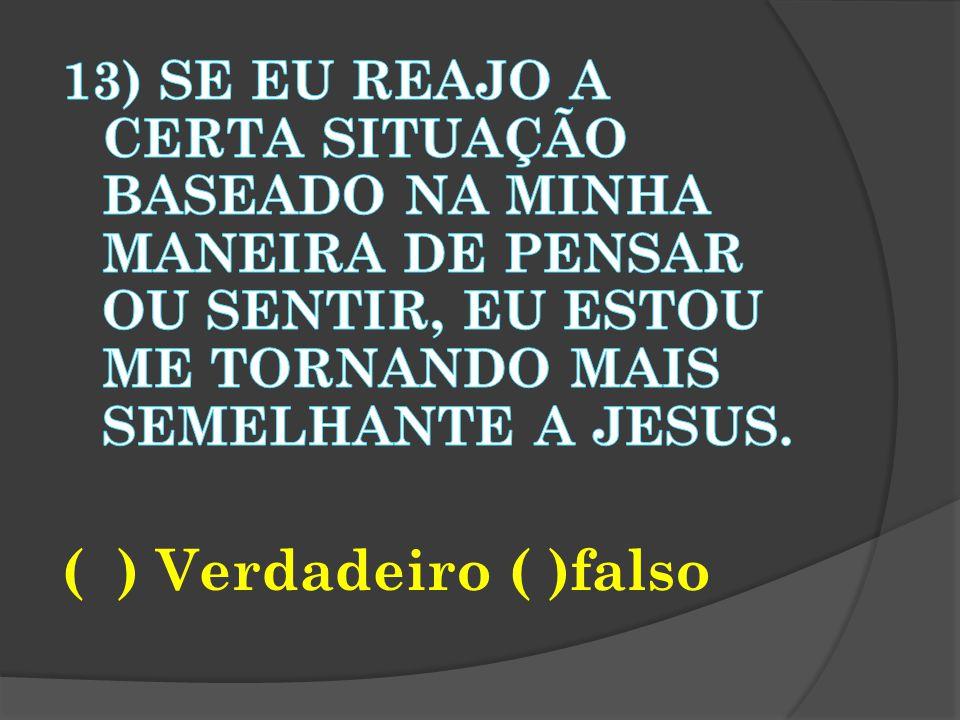 13) Se eu reajo a certa situação baseado na minha maneira de pensar ou sentir, eu estou me tornando mais semelhante a Jesus.