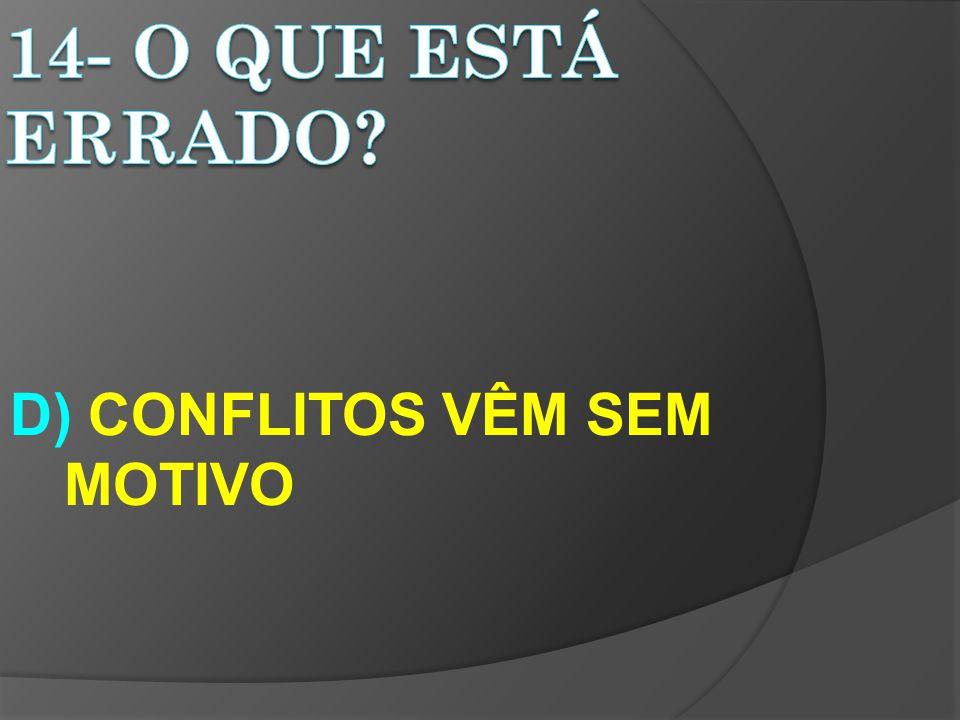 D) CONFLITOS VÊM SEM MOTIVO
