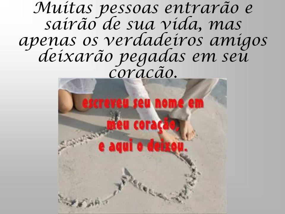Muitas pessoas entrarão e sairão de sua vida, mas apenas os verdadeiros amigos deixarão pegadas em seu coração.