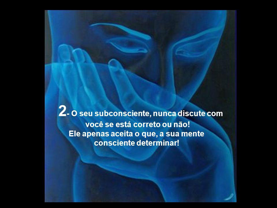 2- O seu subconsciente, nunca discute com