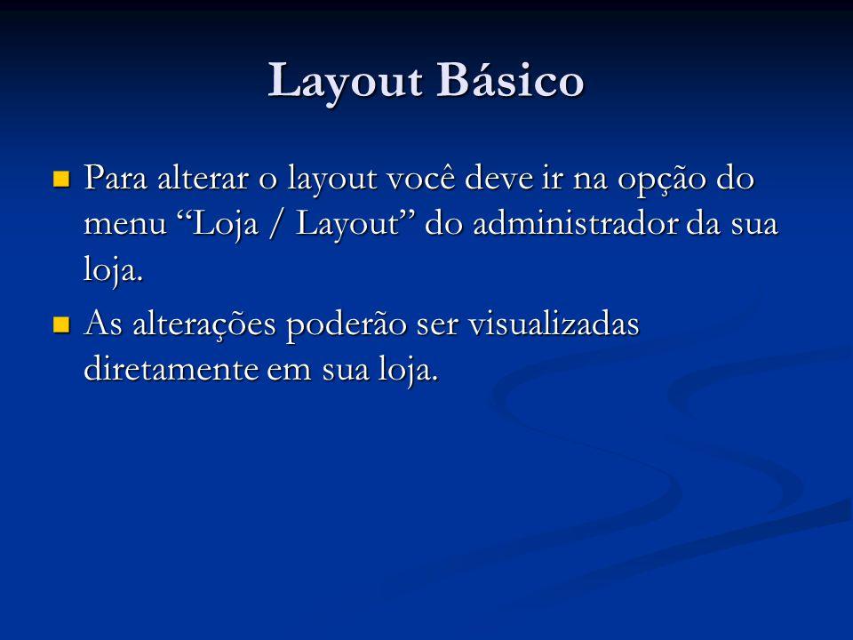 Layout Básico Para alterar o layout você deve ir na opção do menu Loja / Layout do administrador da sua loja.