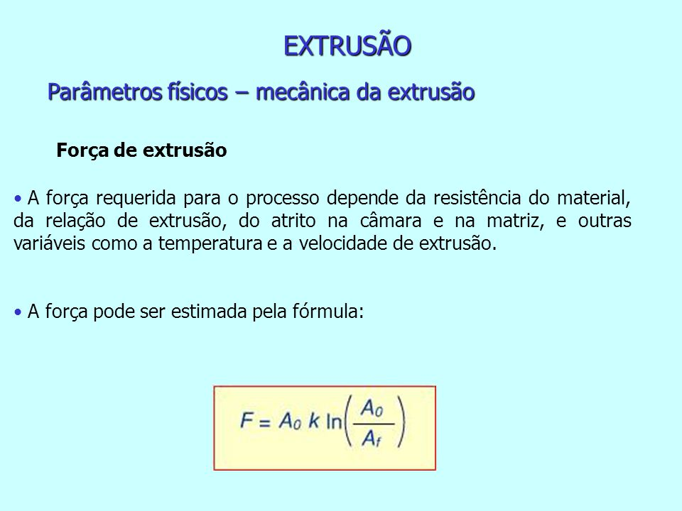EXTRUSÃO Parâmetros físicos – mecânica da extrusão Força de extrusão