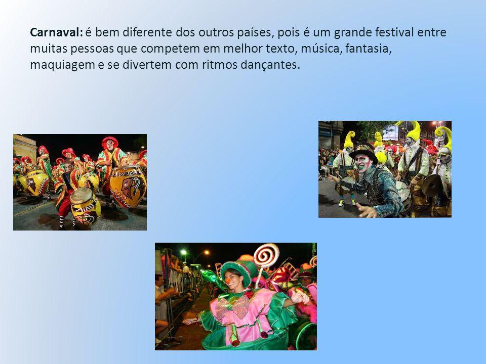 Carnaval: é bem diferente dos outros países, pois é um grande festival entre muitas pessoas que competem em melhor texto, música, fantasia, maquiagem e se divertem com ritmos dançantes.