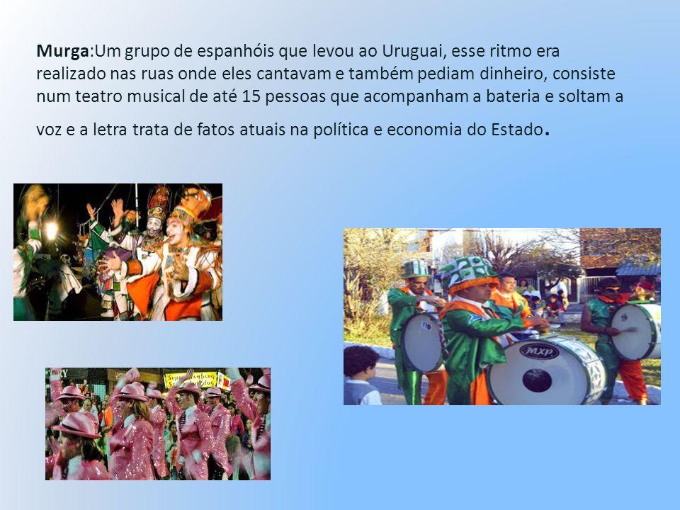 Murga:Um grupo de espanhóis que levou ao Uruguai, esse ritmo era realizado nas ruas onde eles cantavam e também pediam dinheiro, consiste num teatro musical de até 15 pessoas que acompanham a bateria e soltam a voz e a letra trata de fatos atuais na política e economia do Estado.