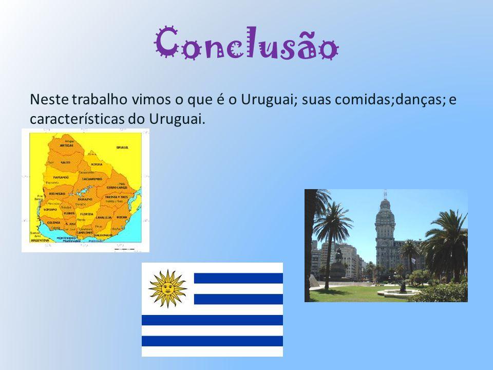 Conclusão Neste trabalho vimos o que é o Uruguai; suas comidas;danças; e características do Uruguai.