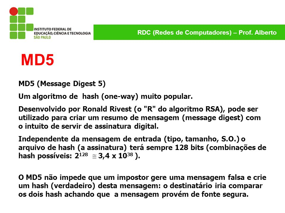 MD5 MD5 (Message Digest 5) Um algoritmo de hash (one-way) muito popular.