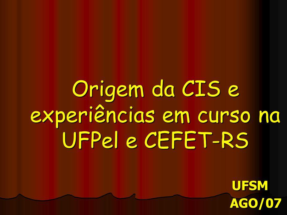 Origem da CIS e experiências em curso na UFPel e CEFET-RS UFSM AGO/07