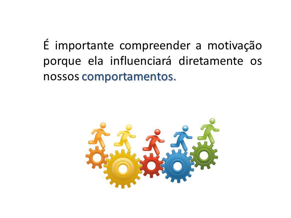 É importante compreender a motivação porque ela influenciará diretamente os nossos comportamentos.