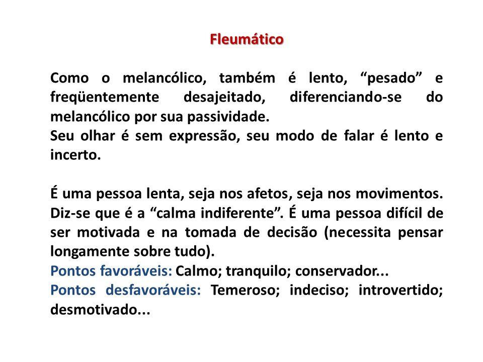 Fleumático Como o melancólico, também é lento, pesado e freqüentemente desajeitado, diferenciando-se do melancólico por sua passividade.