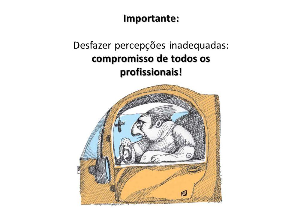 Importante: Desfazer percepções inadequadas: compromisso de todos os profissionais!