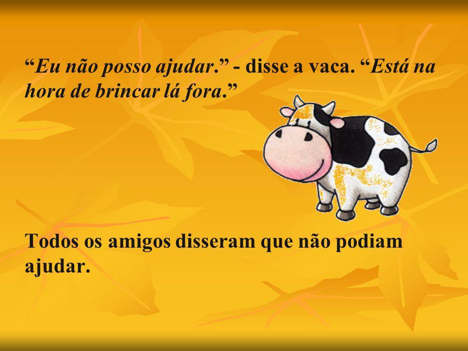 Eu não posso ajudar. - disse a vaca