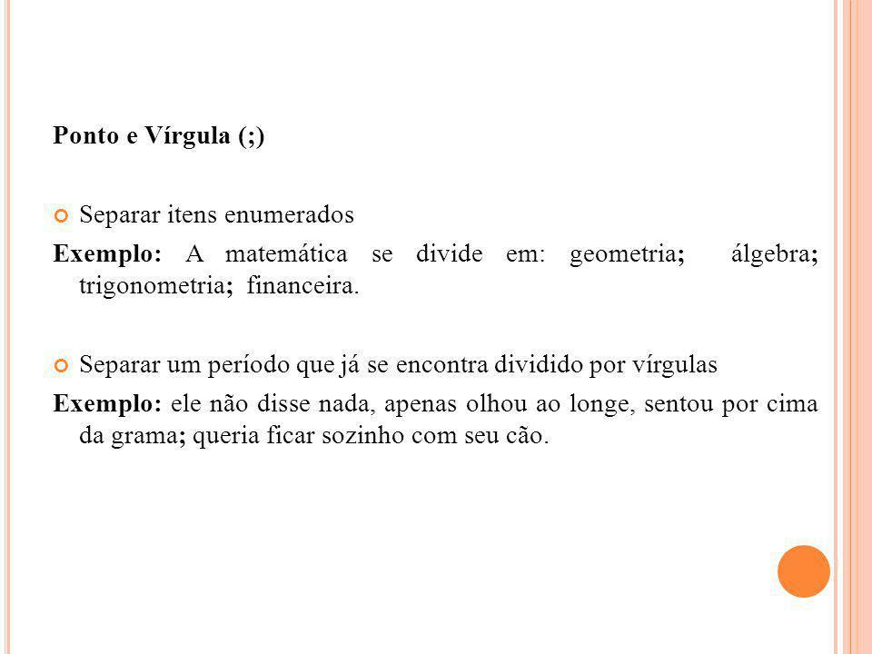 Ponto e Vírgula (;) Separar itens enumerados. Exemplo: A matemática se divide em: geometria; álgebra; trigonometria; financeira.