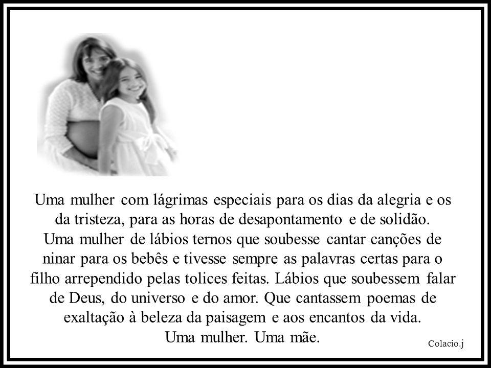 Uma mulher com lágrimas especiais para os dias da alegria e os da tristeza, para as horas de desapontamento e de solidão.