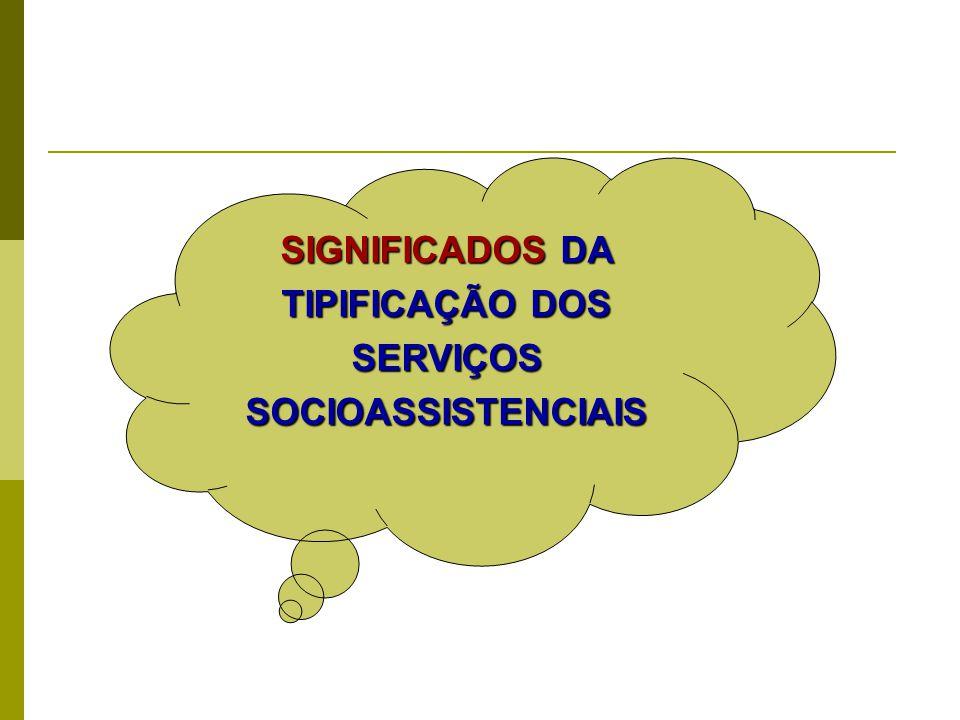 SIGNIFICADOS DA TIPIFICAÇÃO DOS SERVIÇOS SOCIOASSISTENCIAIS