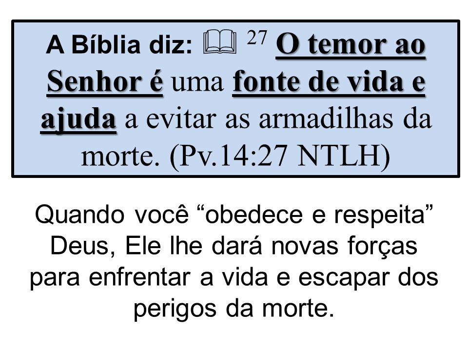 A Bíblia diz:  27 O temor ao Senhor é uma fonte de vida e ajuda a evitar as armadilhas da morte. (Pv.14:27 NTLH)