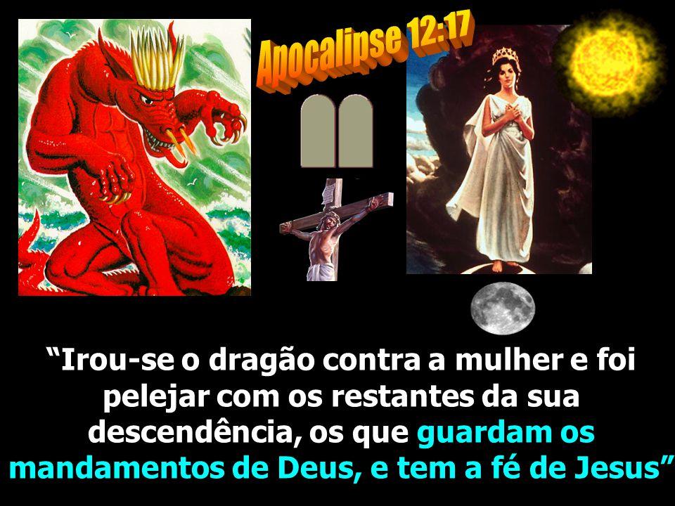 Apocalipse 12:17 Irou-se o dragão contra a mulher e foi