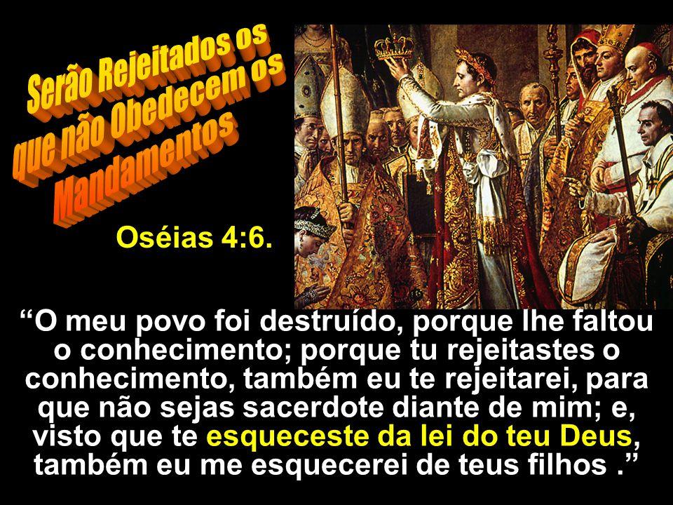 Serão Rejeitados os que não Obedecem os Mandamentos Oséias 4:6.